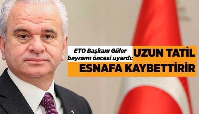 Başkan Güler: Tatilin uzaması ticaretin aksamasına sebep olacaktır