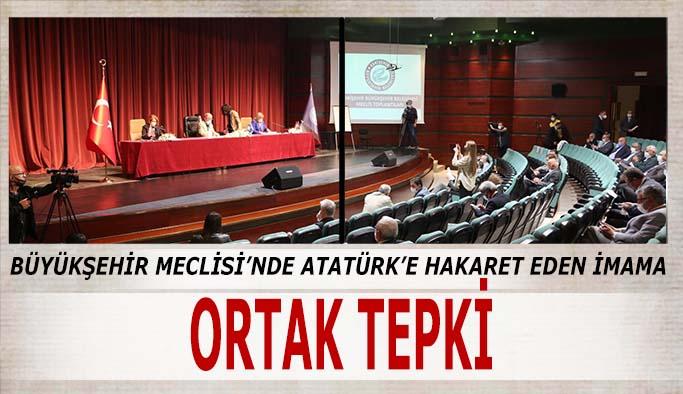 Büyükşehir Meclisi'nde Atatürk'e hakaret eden imama  ortak tepki