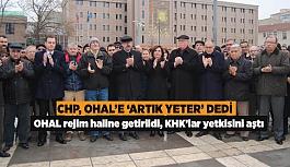 CHP, OHAL'E 'ARTIK YETER' DEDİ