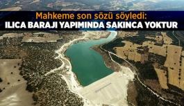 Mahkeme son sözü söyledi: Ilıca Barajı yapımında sakınca yoktur