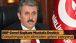 """BBP Genel Başkanı Mustafa Destici:  """"Eskişehirsporumuz için elimizden geleni yapıyoruz"""""""