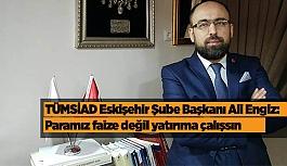 """TÜMSİAD Eskişehir Şube Başkanı Ali Engiz: """"Paramız faize değil yatırıma çalışsın"""""""