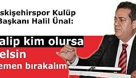 Eskişehirspor Kulüp Başkanı Halil Ünal: Talip kim olursa gelsin hemen bırakalım