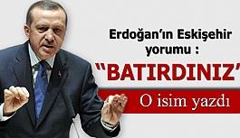 Erdoğan'ın Eskişehir yorumu : Batırdınız
