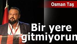 Osman Taş: Ben gitmek için gelmedim