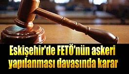 Eskişehir'de FETÖ'nün askeri yapılanması davasında karar