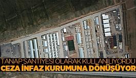 İnönü'deki TANAP şantiyesi ceza infaz kurumuna dönüştürülecek
