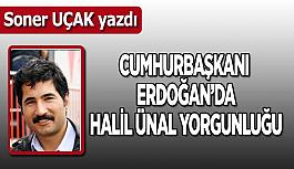 Cumhurbaşkanı Erdoğan'da  Halil Ünal yorgunluğu