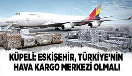 Küpeli: Eskişehir, Türkiye'nin hava kargo merkezi olmalı