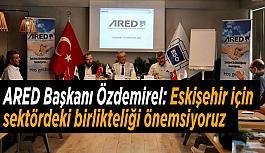 ARED Başkanı Özdemirel: Eskişehir için Sektördeki Birlikteliği Önemsiyoruz