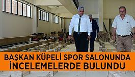Başkan Küpeli spor salonunda  incelemelerde bulundu