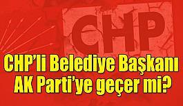 CHP'li belediye başkanı AK Parti'ye geçer mi?